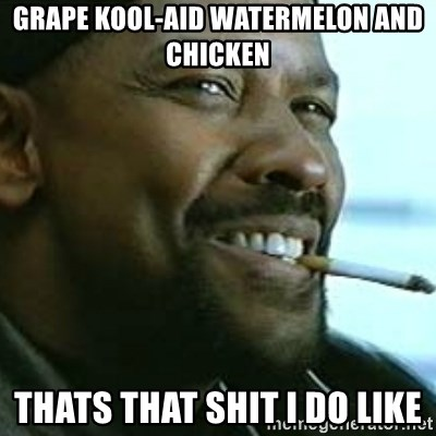 My Nigga Denzel - grape kool-aid watermelon and chicken thats that shit i do like