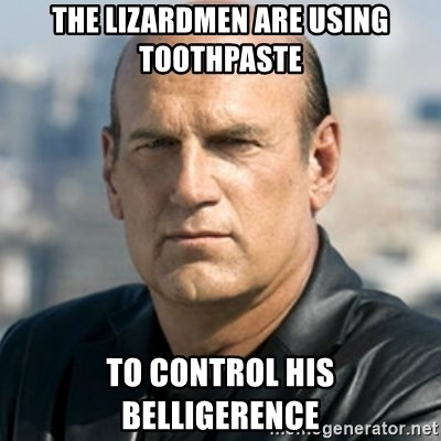 Jesse Ventura - The Lizardmen are using toothpaste to control his Belligerence