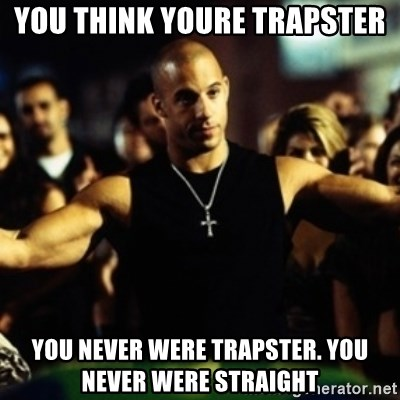 Dom Fast and Furious - you think youre trapster you never were trapster. you never were straight