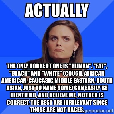 """Socially Awkward Brennan - actually the only correct one is """"human"""". """"fat"""", """"black"""" and """"white"""" (cough, african american, caucasic,middle eastern, south asian, just to name some) can easily be identified, and believe me, neither is correct. the rest are irrelevant since those are not races."""