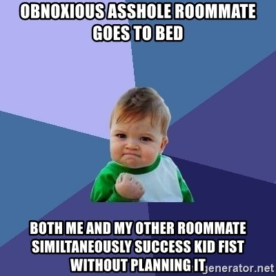 Success Kid - Obnoxious asshole roommate goes to bed Both me and my other roommate similtaneously success kid fist without planning it