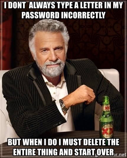 The Most Interesting Man In The World - I dont  always type a letter in my password incorrectly  But when I do I must delete the entire thing and start over