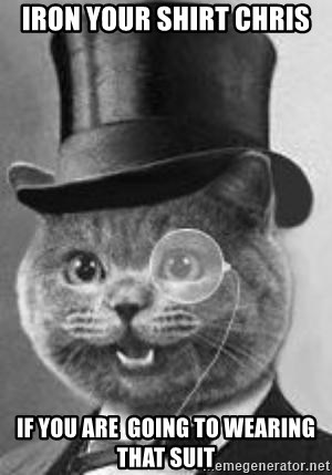 Monocle Cat - IRon your shirt chris If you are  goIng to wearing that suit