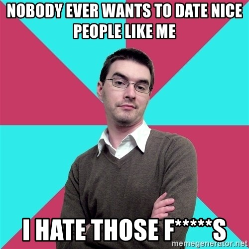Privilege Denying Dude - nobody ever wants to date nice people like me i hate those f*****S
