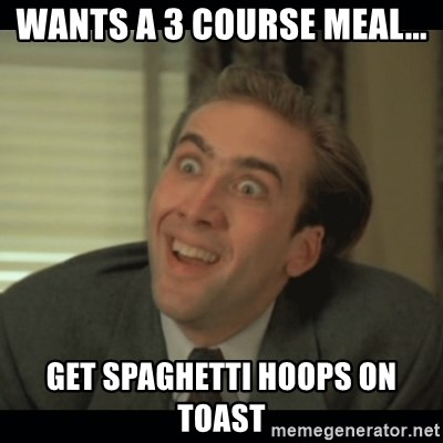 Nick Cage - WANTS A 3 COURSE MEAL... GET SPAGHETTI HOOPS ON TOAST