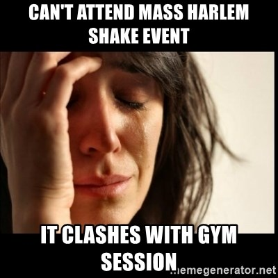 First World Problems - Can't attend mass harlem shake event it clashes with gym session