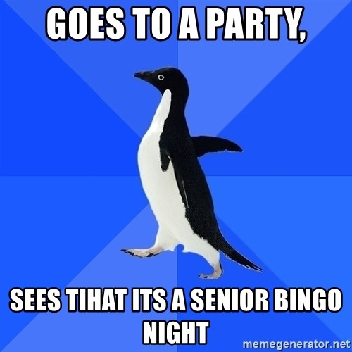 Socially Awkward Penguin - goes to a party, sees tihat its a senior bingo night