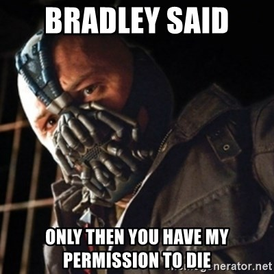 Only then you have my permission to die - bradley said  Only then you have my permission to die