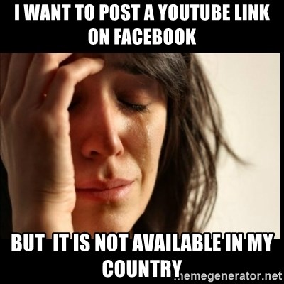 First World Problems - i want to post a youtube link on facebook but  it is not available in my country