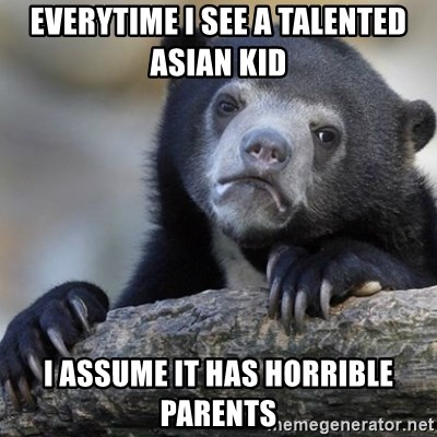 Confession Bear - EVERYTIME I SEE A TALENTED ASIAN KID I ASSUME IT HAS HORRIBLE PARENTS
