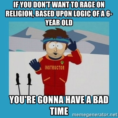 you're gonna have a bad time guy - If you don't want to rage on religion, based upon logic of a 6-year old you're gonna have a bad time