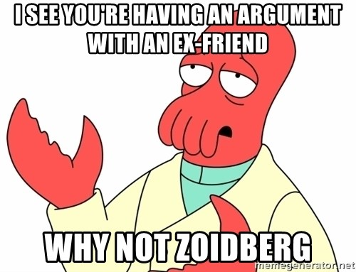 Why not zoidberg? - i see you're having an argument with an ex-friend why not zoidberg