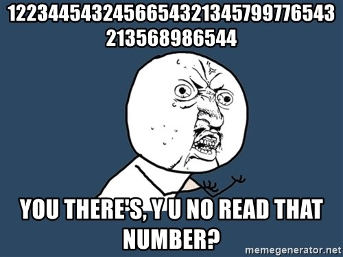 Y U No - 1223445432456654321345799776543213568986544 You there's, y u no read that number?