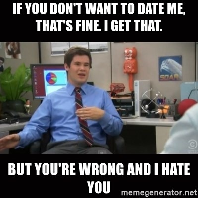 You're wrong and I hate you - If you don't want to date me, that's fine. I get that. BUT YOU'RE WRONG AND I HATE YOU