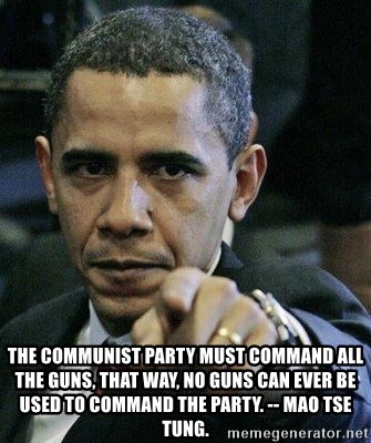 Pissed Off Barack Obama -  The communist party must command all the guns, that way, no guns can ever be used to command the party. -- Mao Tse Tung.