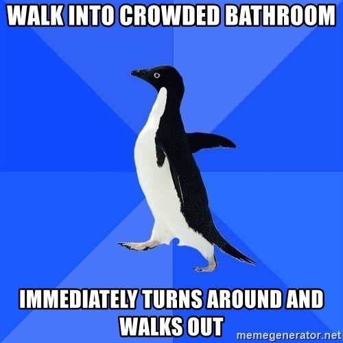 Socially Awkward Penguin - Walk into crowded bathroom immediately turns around and walks out