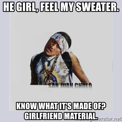 san juan cholo - HE GIRL, FEEL MY SWEATER. KNOW WHAT IT'S MADE OF? GIRLFRIEND MATERIAL.