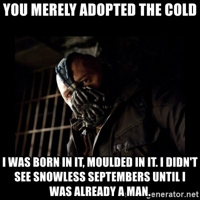 Bane Meme - you merely adopted the cold I was born in it, moulded in it. I didn't see snowless septembers until i was already a man.