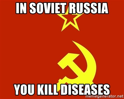 In Soviet Russia - in soviet russia you kill diseases