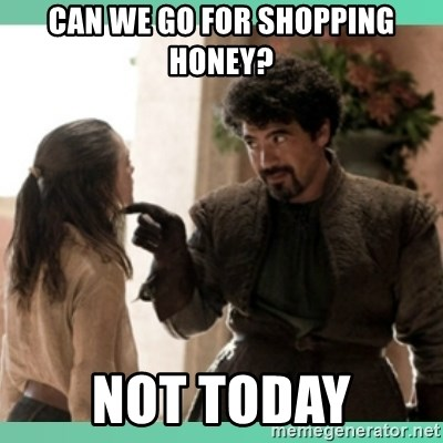 What do we say - CAN WE GO FOR SHOPPING HONEY? NOT TODAY