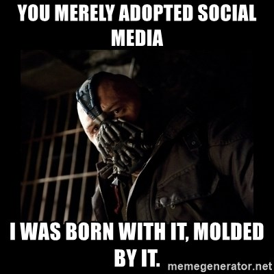 Bane Meme - You merely adopted social media i was born with it, molded by it.