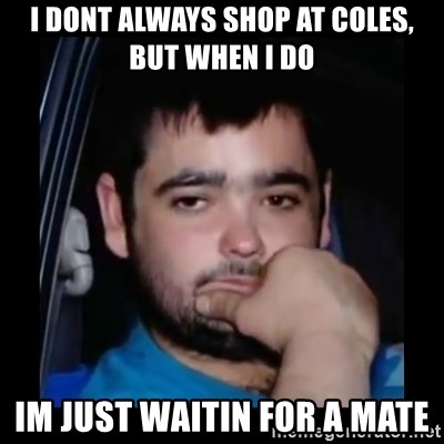just waiting for a mate - i dont always shop at coles, but when i do im just waitin for a mate