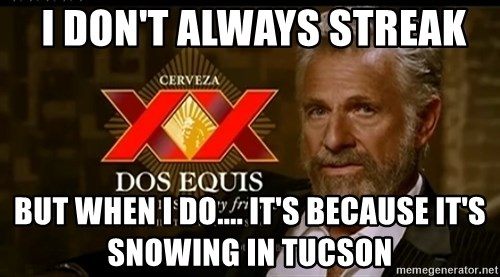 Dos Equis Man -  I don't always streak But When I do.... IT's because it's snowing in Tucson