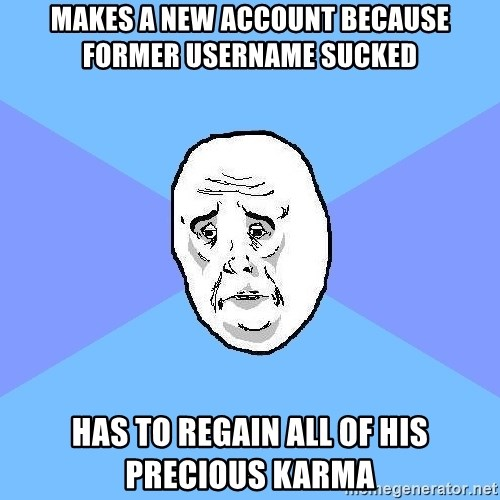 Okay Guy - makes a new account because former username sucked has to regain all of his precious karma