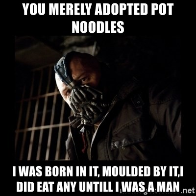 Bane Meme - You merely aDopted pot noodles I was born in it, moulded by it,I did Eat any untill I was a man