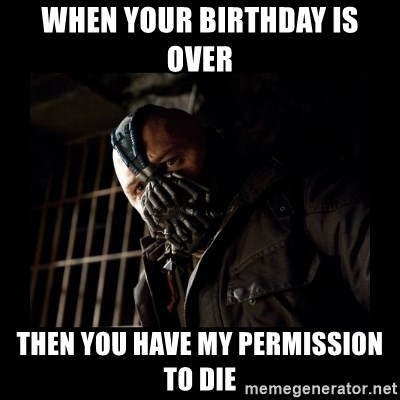 Bane Meme - When your birthday is over Then you have my permission to die