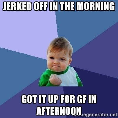 Success Kid - Jerked off in the morning got it up for gf in afternoon