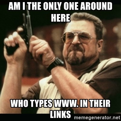 am i the only one around here - am i the only one around here who types www. in their links