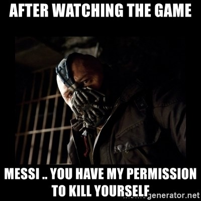 Bane Meme - After watching the game MESSI .. YOU HAVE MY PERMISSION TO KILL YOURSELF