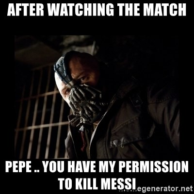 Bane Meme - After watching the match pepe .. you have my permission to kill messi