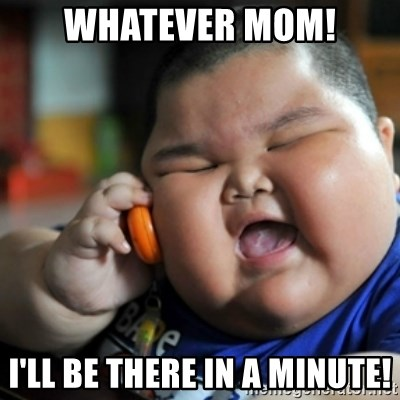 fat chinese kid - whatever mom! i'll be there in a minute!