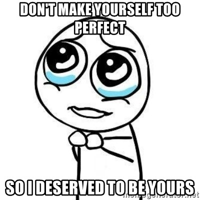 Please guy - Don't make yourself too perfect so i deserved to be yours