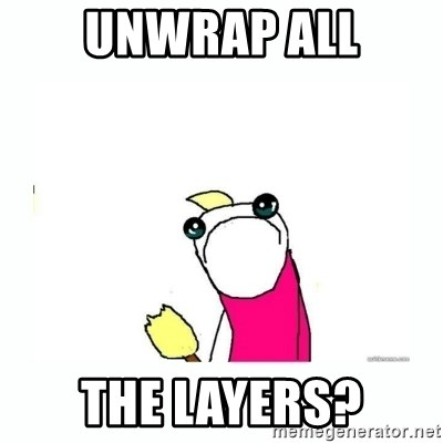 sad do all the things - unwrap all the layers?