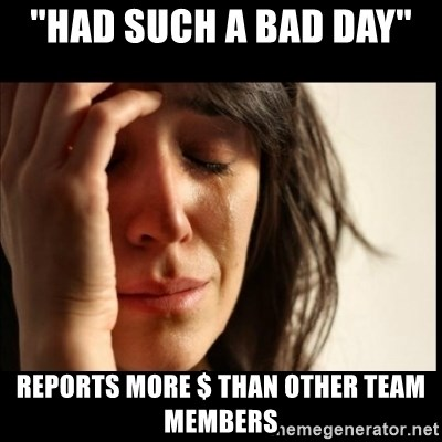 First World Problems - ''had such a bad day'' reports more $ than other team members