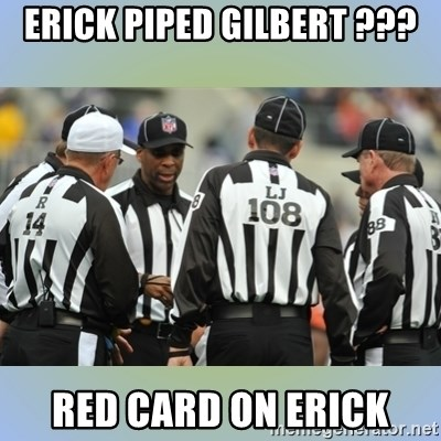 NFL Ref Meeting - ERICK PIPED GILBERT ??? RED CARD ON ERICK