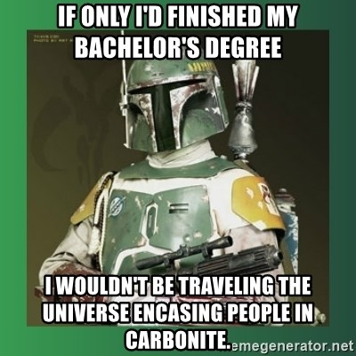 Boba Fett - if only I'd finished my bachelor's degree i wouldn't be traveling the universe encasing people in carbonite.