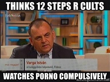 vargaistvan - THINKS 12 STEPS R CULTS WATCHES PORNO COMPULSIVELY