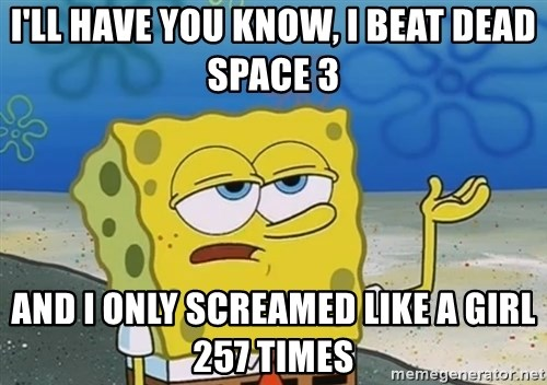 I'll have you know Spongebob - I'll have you know, I beat dead space 3 and I only screamed like a girl 257 times