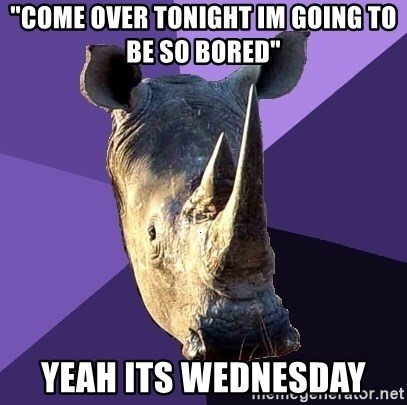 """Sexually Oblivious Rhino - """"come over tonight im going to be so bored"""" yeah its wednesday"""