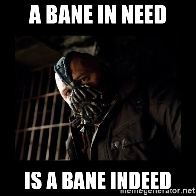 Bane Meme - a bane in need is a bane indeed