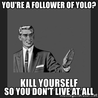 kill yourself guy - you're a follower of yolo? so you don't live at all