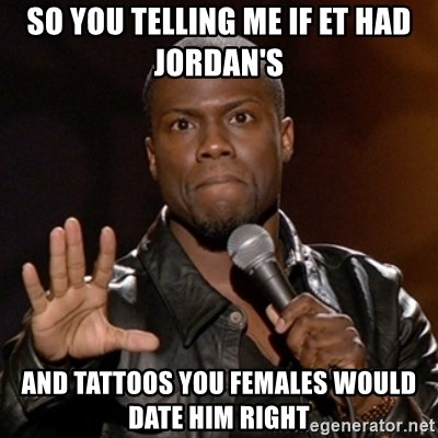 Kevin Hart - SO YOU TELLING ME IF ET HAD JORDAN'S AND TATTOOS YOU FEMALES WOULD DATE HIM RIGHT