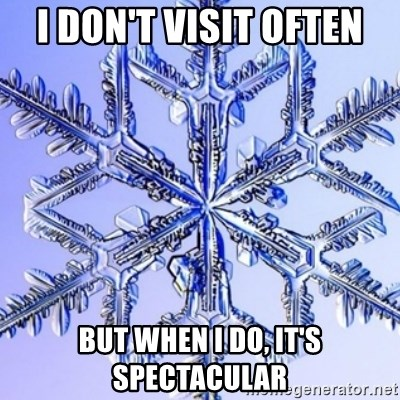 Special Snowflake meme - i don't visit often but when i do, it's spectacular