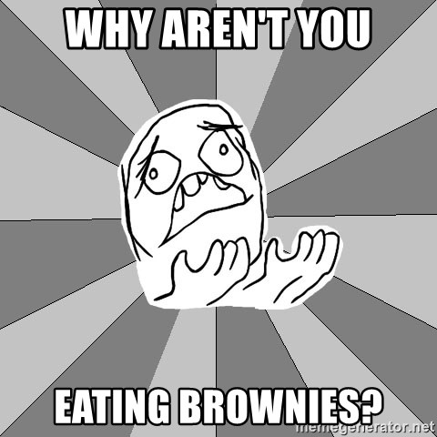 Whyyy??? - Why aren't you eating brownies?