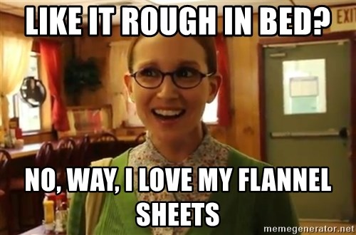 Sexually Oblivious Female - like it rough in bed? No, way, I love my flannel sheets
