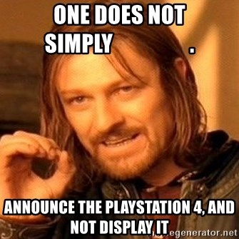 One Does Not Simply - ONE DOES NOT SIMPLY                  . ANNOUNCE THE PLAYSTATION 4, AND NOT DISPLAY IT